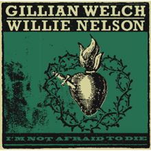 Gillian Welch & Willie Nelson: I'm Not Afraid To Die